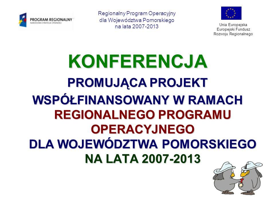 KONFERENCJA PROMUJĄCA PROJEKT WSPÓŁFINANSOWANY W RAMACH REGIONALNEGO PROGRAMU OPERACYJNEGO DLA WOJEWÓDZTWA POMORSKIEGO NA LATA 2007-2013 Regionalny Pr