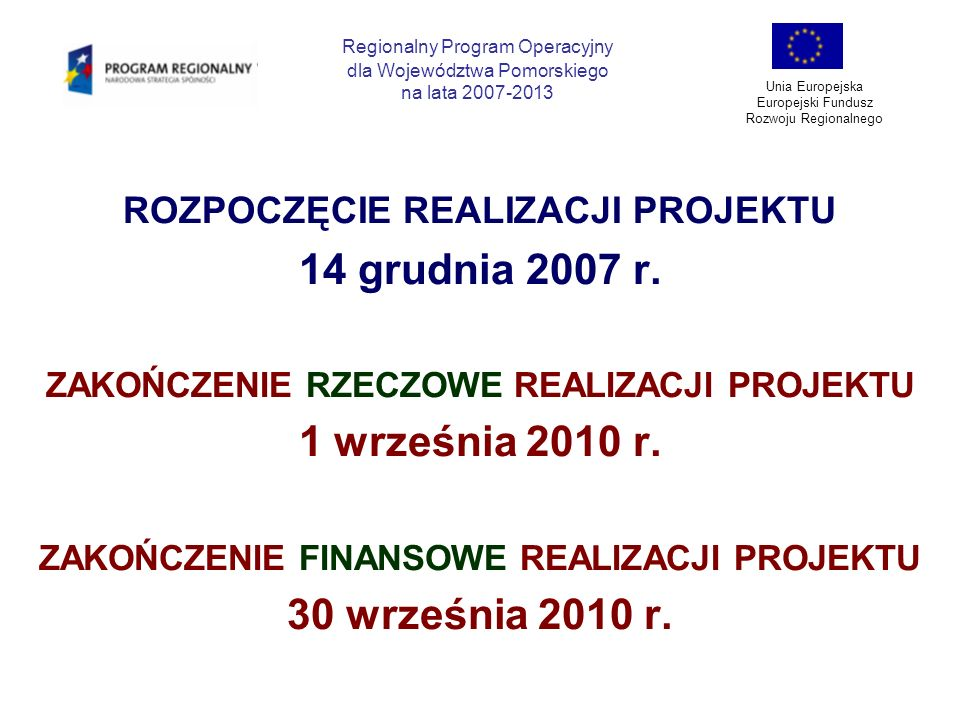 ROZPOCZĘCIE REALIZACJI PROJEKTU 14 grudnia 2007 r. ZAKOŃCZENIE RZECZOWE REALIZACJI PROJEKTU 1 września 2010 r. ZAKOŃCZENIE FINANSOWE REALIZACJI PROJEK