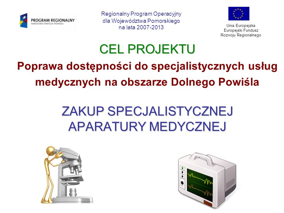 HARMONOGRAM RZECZOWY REALIZACJI PROJEKTU Regionalny Program Operacyjny dla Województwa Pomorskiego na lata 2007-2013 Unia Europejska Europejski Fundusz Rozwoju Regionalnego NAZWA ZADANIA 2007200820092010 STRZYKAWKA AUTOMATYCZNA X--- TOMOGRAF KOMPUTEROWY -X-- ZESTAW DO UCYFROWIENIA MAMMOGRAFU - -X- ECHOKARDIOGRAF --X- ZESTAW DO PRÓB WYSIŁKOWYCH WRAZ Z BIEŻNIĄ I ERGOMETREM --X- TOR WIZYJNY WRAZ Z WYPOSAŻENIEM --X- SZKOLENIE PERSONELU -- X - KAMPANIA PROMOCYJNA --X-