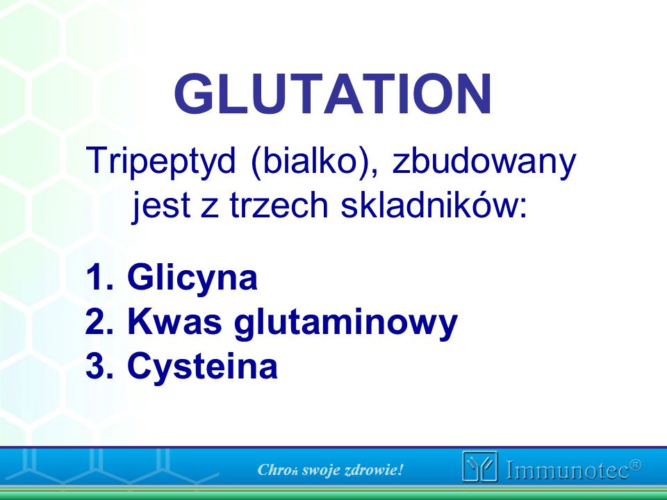 GLUTATION Tripeptyd (bialko), zbudowany jest z trzech skladników: 1. Glicyna 2. Kwas glutaminowy 3. Cysteina Chro ń swoje zdrowie!