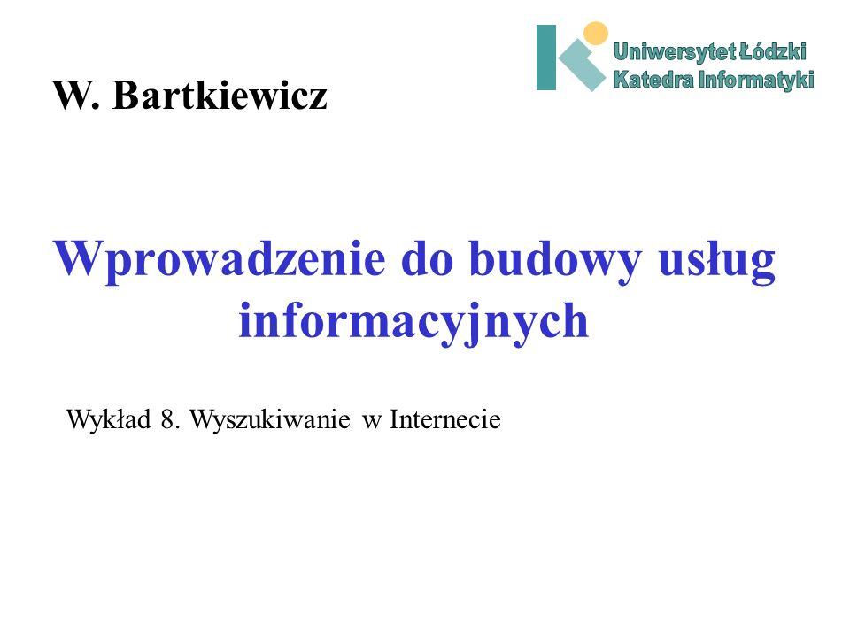 Wprowadzenie do budowy usług informacyjnych W. Bartkiewicz Wykład 8. Wyszukiwanie w Internecie