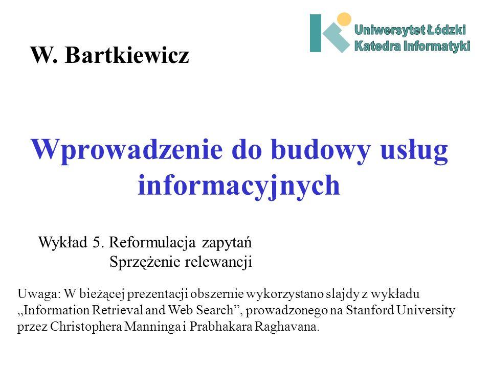 Wprowadzenie do budowy usług informacyjnych W. Bartkiewicz Wykład 5. Reformulacja zapytań Sprzężenie relewancji Uwaga: W bieżącej prezentacji obszerni