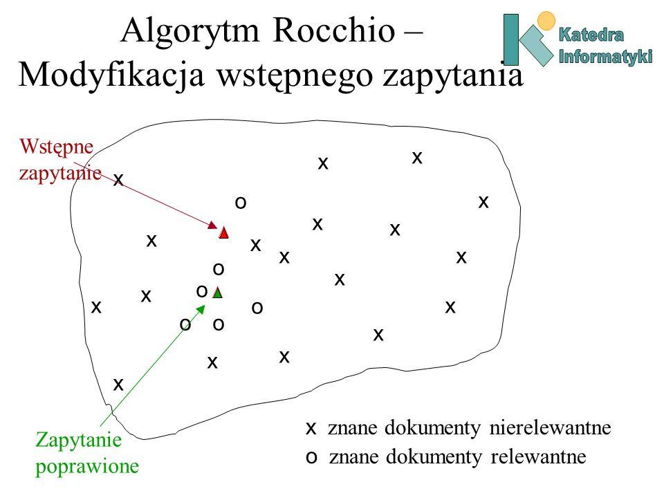 Algorytm Rocchio – Modyfikacja wstępnego zapytania x x x x o o o Zapytanie poprawione x znane dokumenty nierelewantne o znane dokumenty relewantne o o