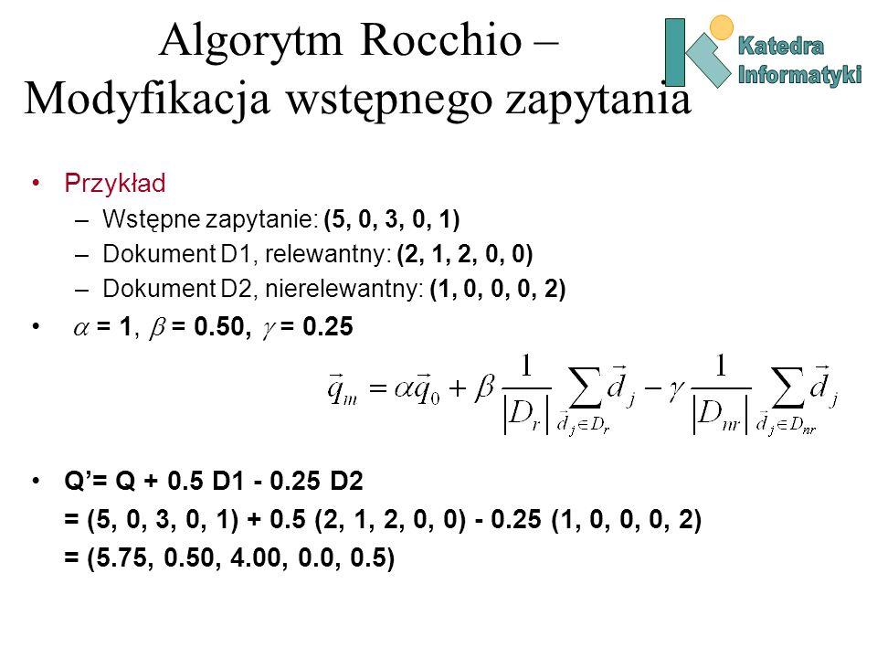 Algorytm Rocchio – Modyfikacja wstępnego zapytania Przykład –Wstępne zapytanie: (5, 0, 3, 0, 1) –Dokument D1, relewantny: (2, 1, 2, 0, 0) –Dokument D2