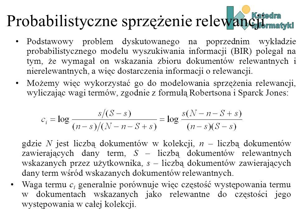 Probabilistyczne sprzężenie relewancji Podstawowy problem dyskutowanego na poprzednim wykładzie probabilistycznego modelu wyszukiwania informacji (BIR