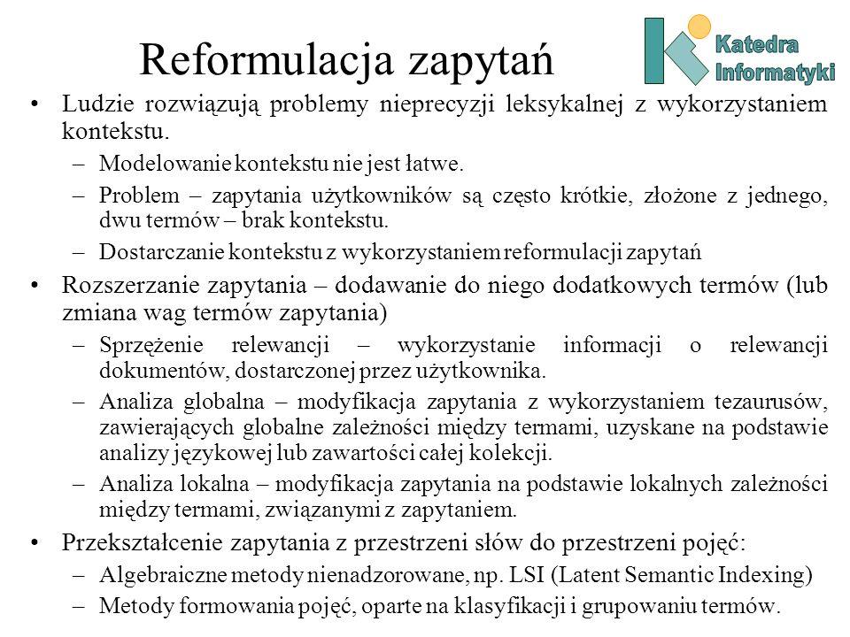 Reformulacja zapytań Ludzie rozwiązują problemy nieprecyzji leksykalnej z wykorzystaniem kontekstu. –Modelowanie kontekstu nie jest łatwe. –Problem –