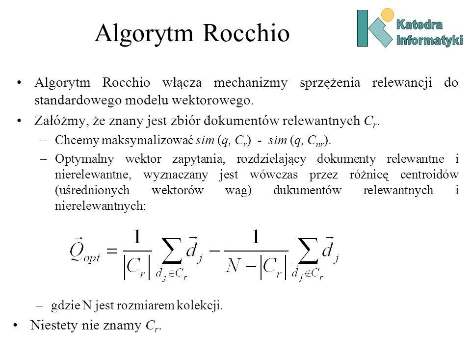 Algorytm Rocchio Algorytm Rocchio włącza mechanizmy sprzężenia relewancji do standardowego modelu wektorowego. Załóżmy, że znany jest zbiór dokumentów