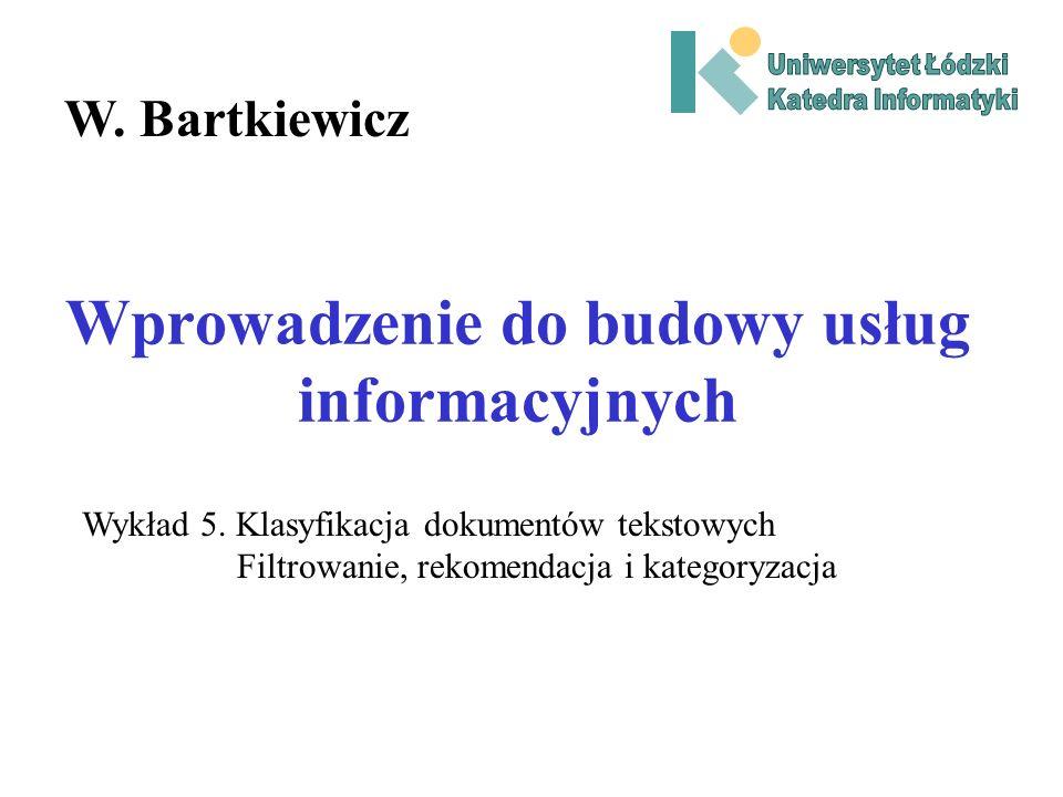 Wprowadzenie do budowy usług informacyjnych W. Bartkiewicz Wykład 5. Klasyfikacja dokumentów tekstowych Filtrowanie, rekomendacja i kategoryzacja