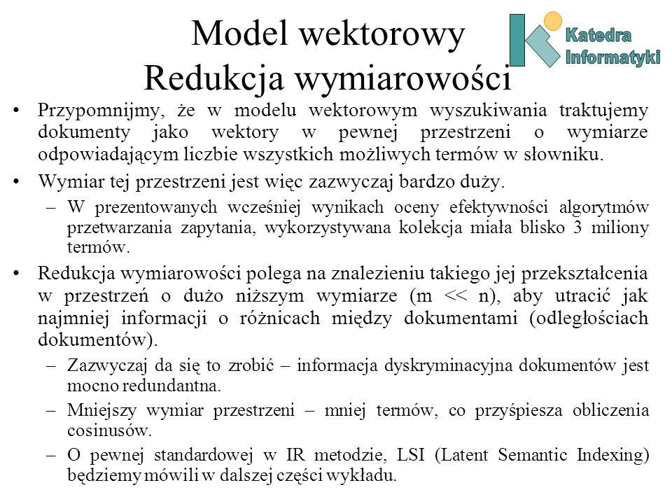 Model wektorowy Redukcja wymiarowości Przypomnijmy, że w modelu wektorowym wyszukiwania traktujemy dokumenty jako wektory w pewnej przestrzeni o wymiarze odpowiadającym liczbie wszystkich możliwych termów w słowniku.