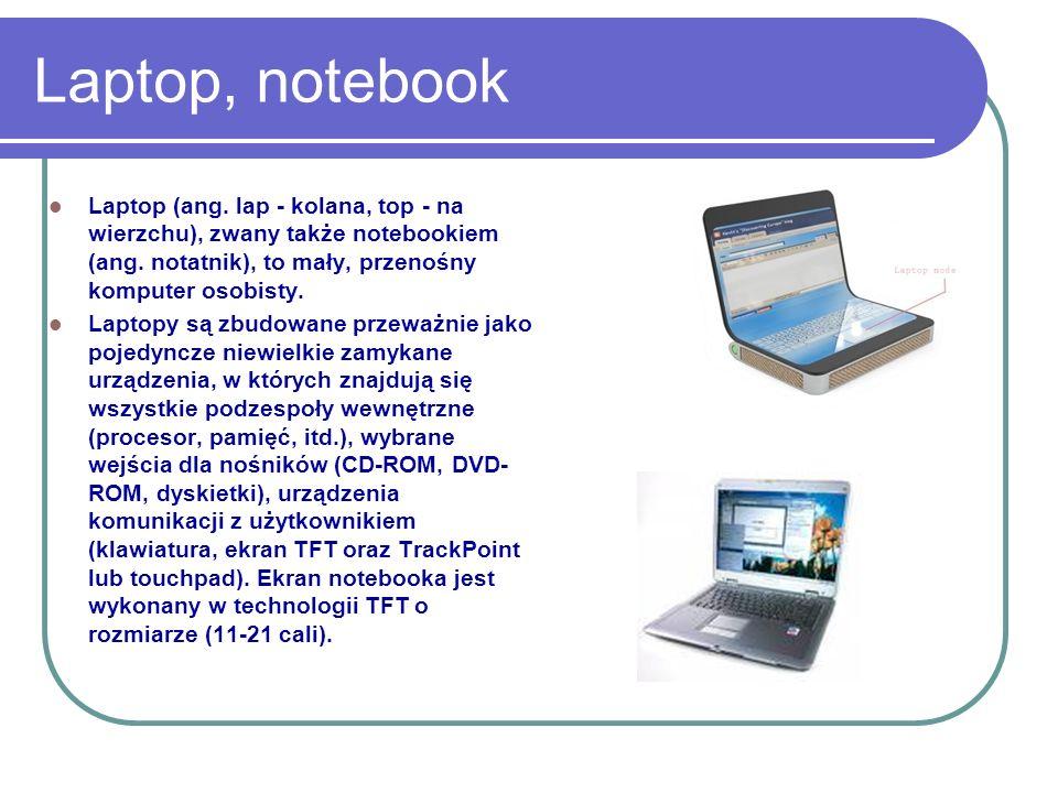 Laptop, notebook Laptop (ang. lap - kolana, top - na wierzchu), zwany także notebookiem (ang. notatnik), to mały, przenośny komputer osobisty. Laptopy