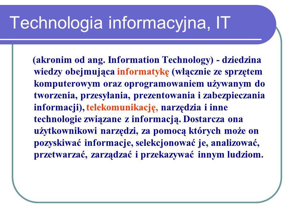 Technologia informacyjna, IT (akronim od ang. Information Technology) - dziedzina wiedzy obejmująca informatykę (włącznie ze sprzętem komputerowym ora