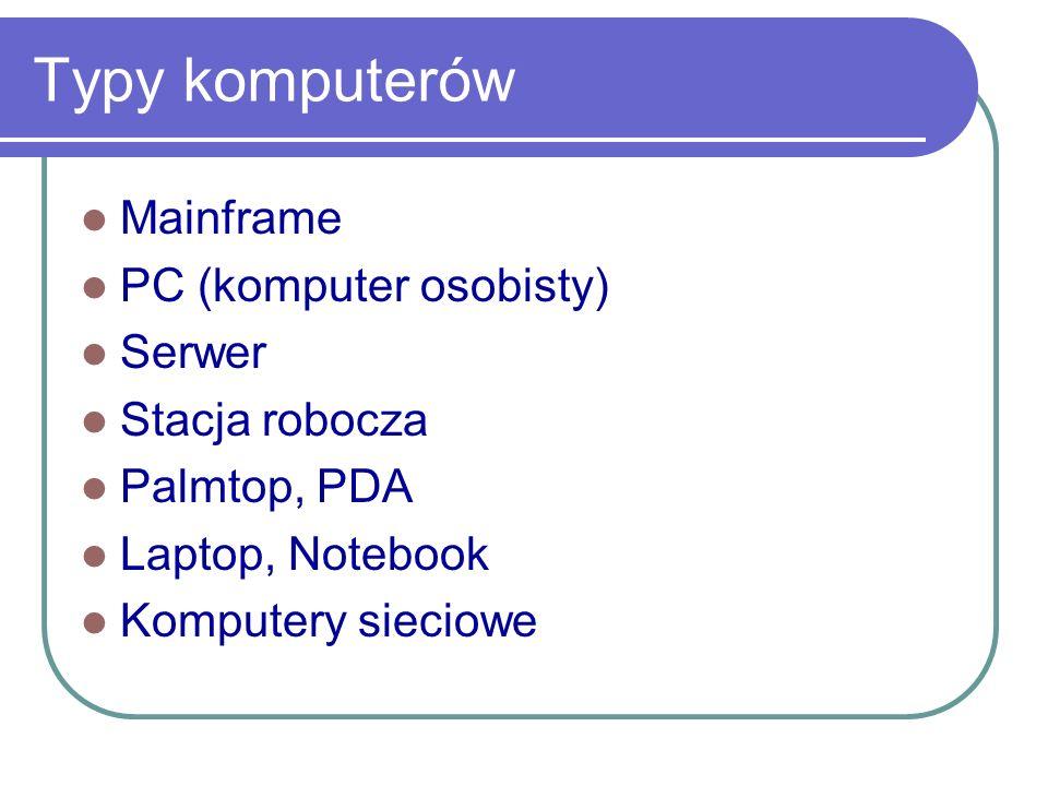 Typy komputerów Mainframe PC (komputer osobisty) Serwer Stacja robocza Palmtop, PDA Laptop, Notebook Komputery sieciowe