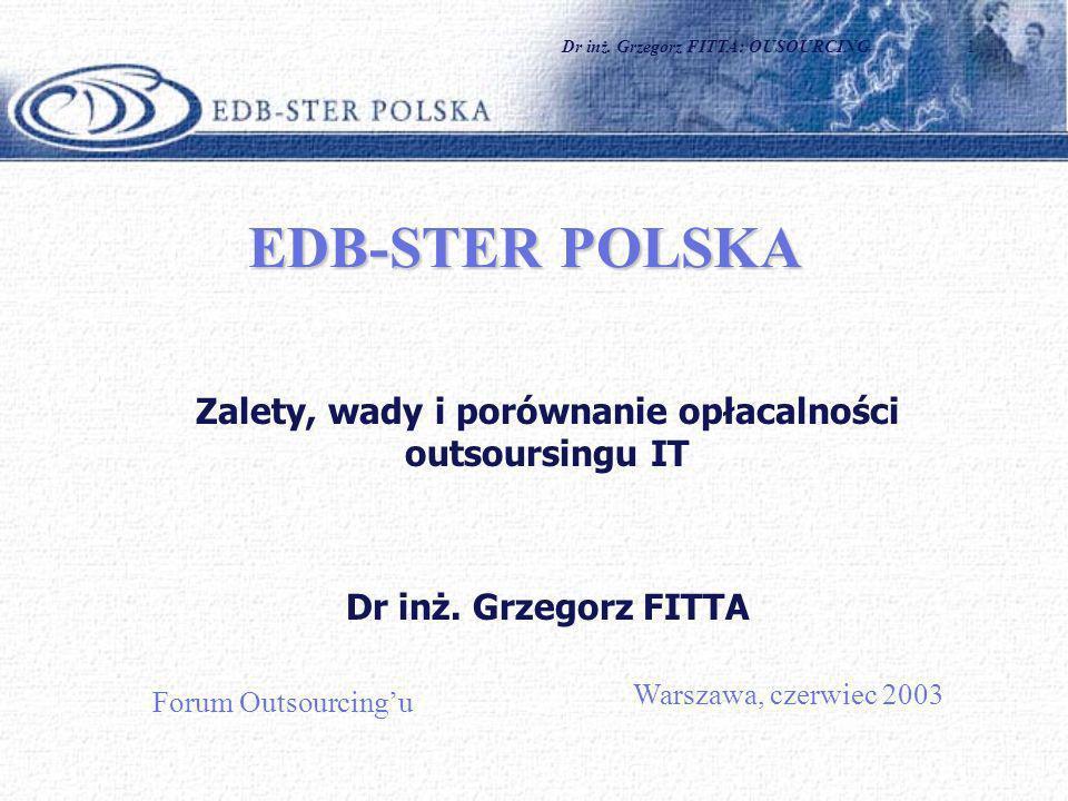 Dr inż. Grzegorz FITTA: OUSOURCING1 EDB-STER POLSKA Zalety, wady i porównanie opłacalności outsoursingu IT Dr inż. Grzegorz FITTA Warszawa, czerwiec 2