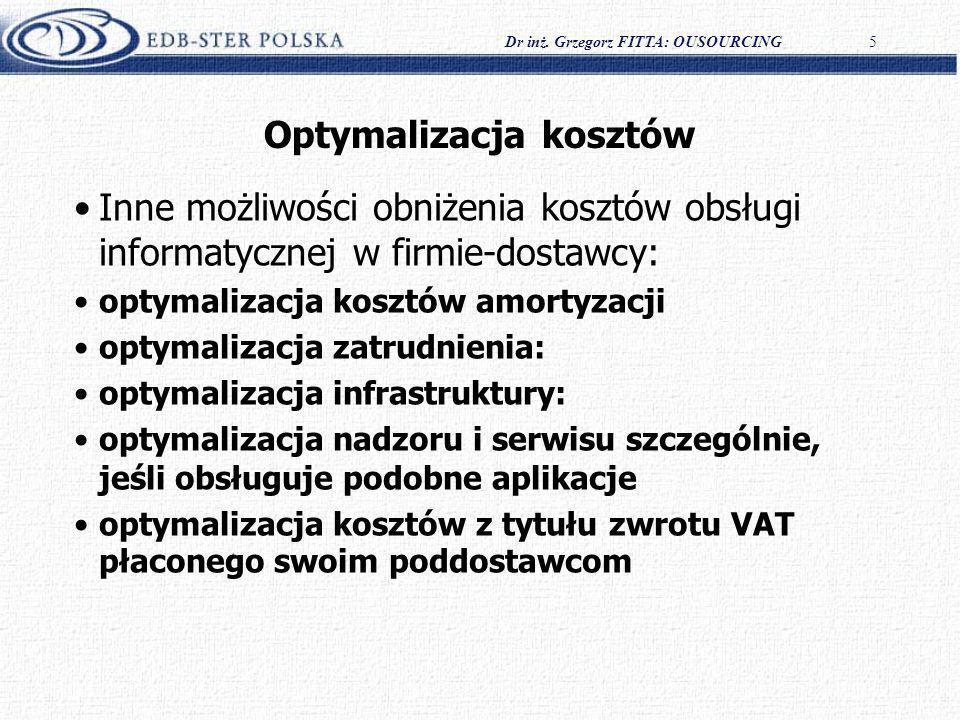 Dr inż. Grzegorz FITTA: OUSOURCING5 Optymalizacja kosztów Inne możliwości obniżenia kosztów obsługi informatycznej w firmie-dostawcy: optymalizacja ko