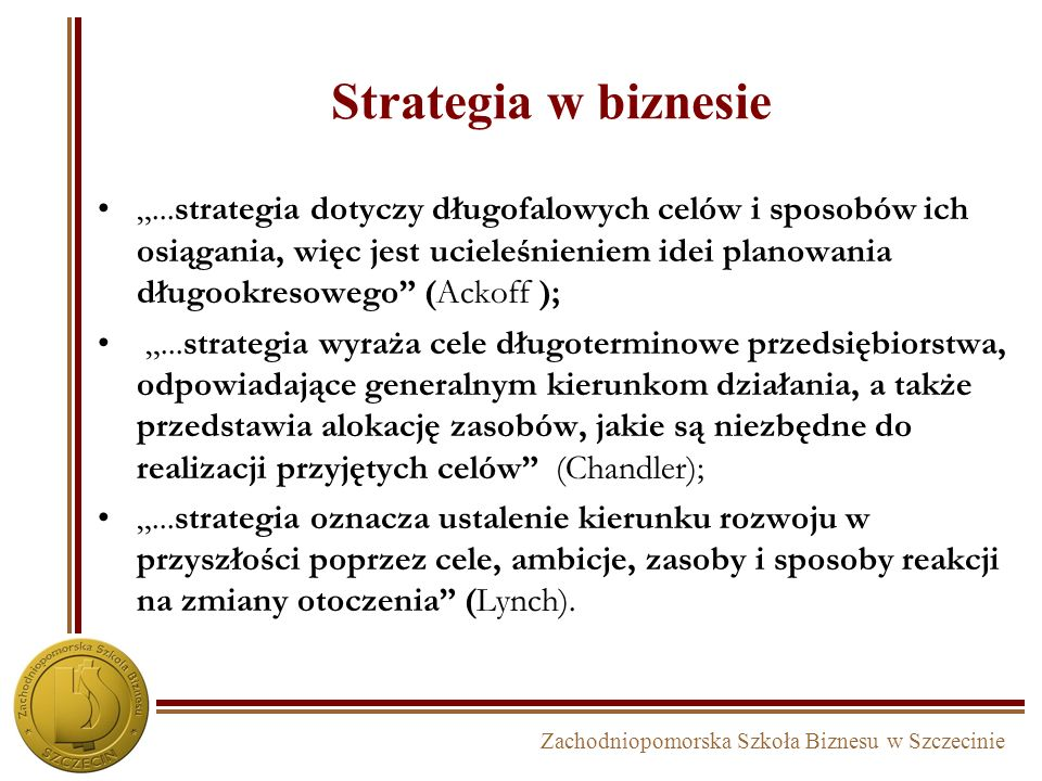 Strategia w biznesie...strategia dotyczy długofalowych celów i sposobów ich osiągania, więc jest ucieleśnieniem idei planowania długookresowego (Ackoff );...strategia wyraża cele długoterminowe przedsiębiorstwa, odpowiadające generalnym kierunkom działania, a także przedstawia alokację zasobów, jakie są niezbędne do realizacji przyjętych celów (Chandler);...strategia oznacza ustalenie kierunku rozwoju w przyszłości poprzez cele, ambicje, zasoby i sposoby reakcji na zmiany otoczenia (Lynch).
