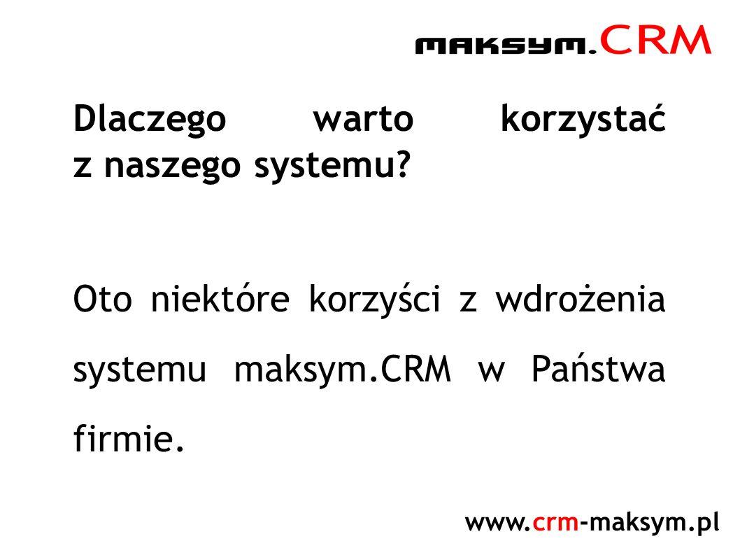 www.crm-maksym.pl Dlaczego warto korzystać z naszego systemu? Oto niektóre korzyści z wdrożenia systemu maksym.CRM w Państwa firmie.