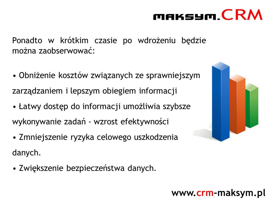 www.crm-maksym.pl Ponadto w krótkim czasie po wdrożeniu będzie można zaobserwować: Obniżenie kosztów związanych ze sprawniejszym zarządzaniem i lepszym obiegiem informacji Łatwy dostęp do informacji umożliwia szybsze wykonywanie zadań - wzrost efektywności Zmniejszenie ryzyka celowego uszkodzenia danych.