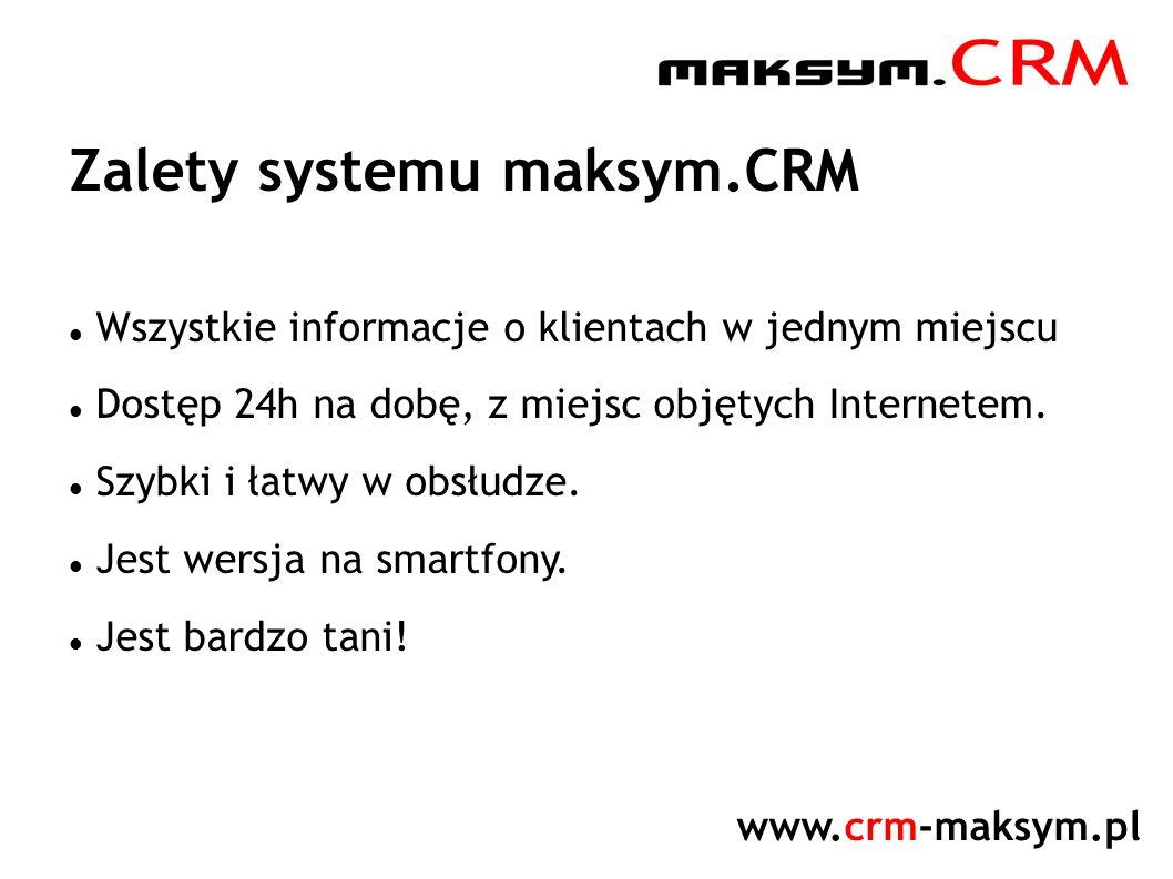www.crm-maksym.pl Zalety systemu maksym.CRM Wszystkie informacje o klientach w jednym miejscu Dostęp 24h na dobę, z miejsc objętych Internetem. Szybki