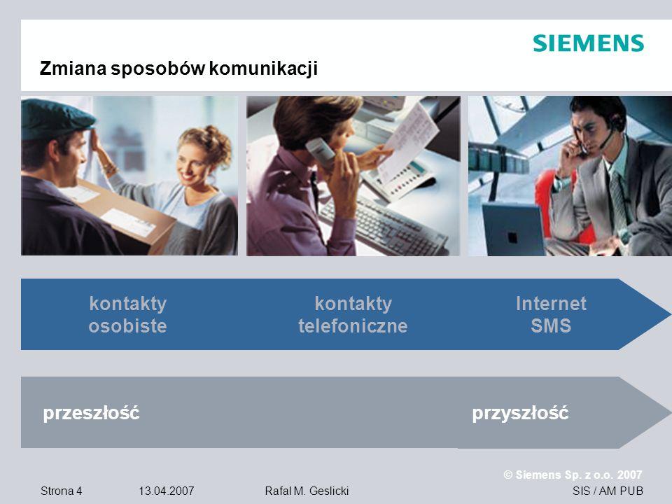 Strona 4 13.04.2007 © Siemens Sp. z o.o. 2007 SIS / AM PUBRafal M. Geslicki Zmiana sposobów komunikacji przeszłość przyszłość kontakty osobiste kontak
