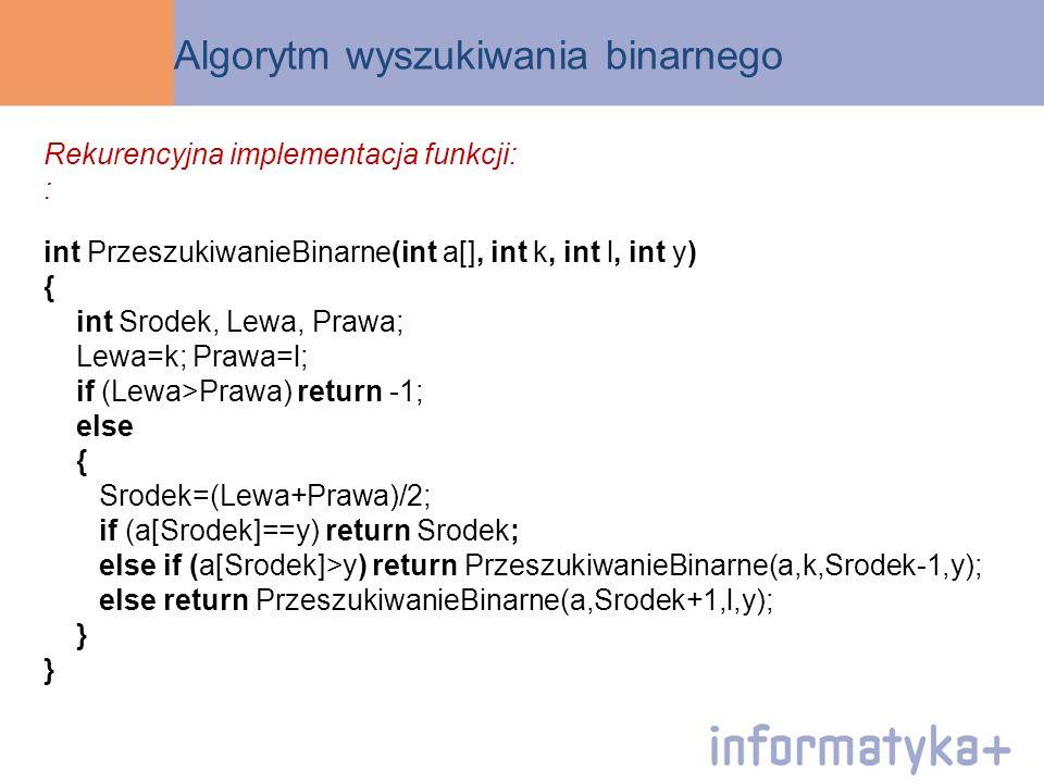 Algorytm wyszukiwania binarnego Rekurencyjna implementacja funkcji: : int PrzeszukiwanieBinarne(int a[], int k, int l, int y) { int Srodek, Lewa, Praw