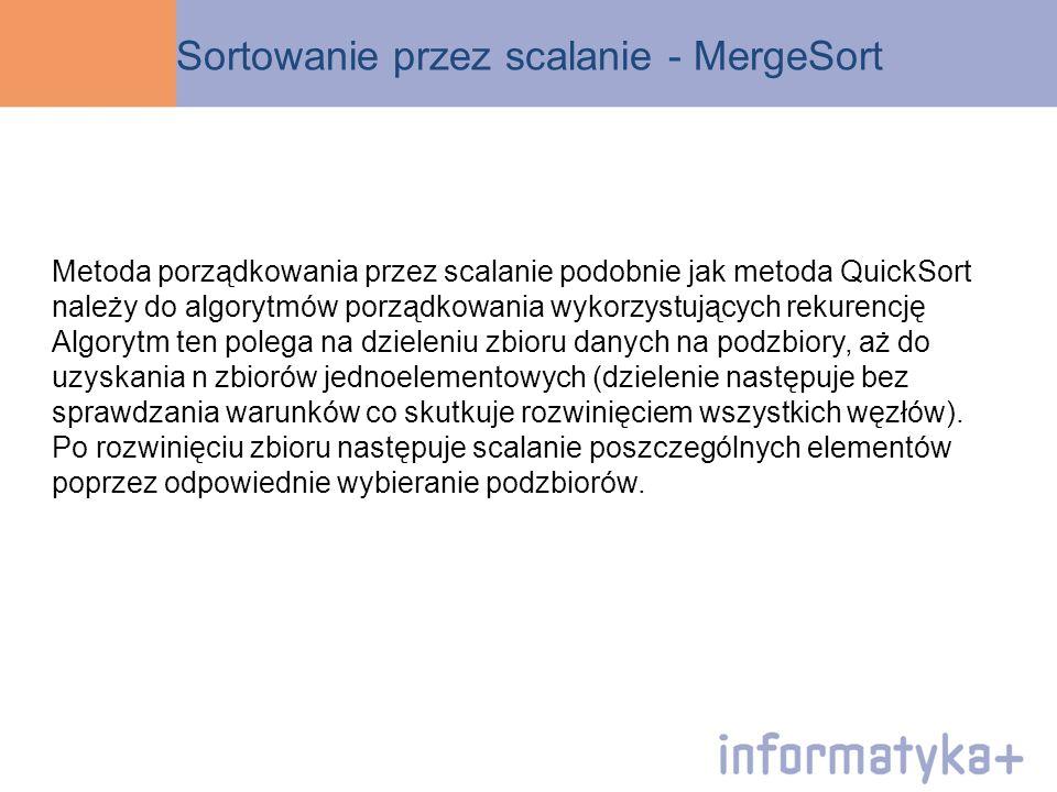 Sortowanie przez scalanie - MergeSort Metoda porządkowania przez scalanie podobnie jak metoda QuickSort należy do algorytmów porządkowania wykorzystuj