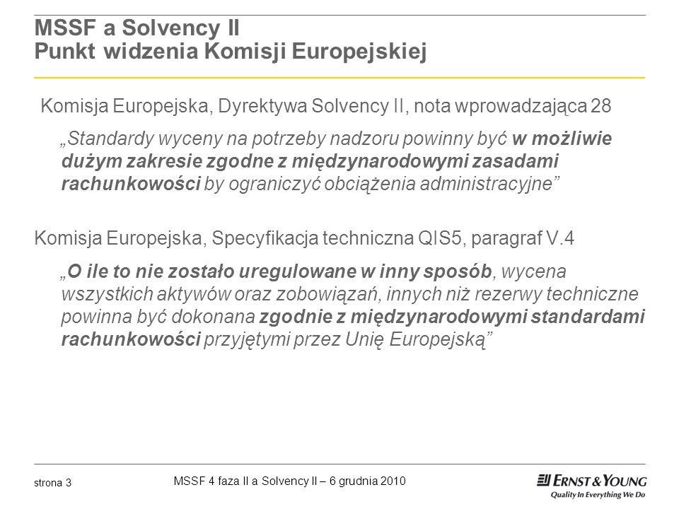 MSSF 4 faza II a Solvency II – 6 grudnia 2010 strona 14 Główne różnice (2) MSSF 4 faza II oraz Solvency II Przy kalkulacji narzutu na ryzyko Solvency II dopuszcza podejście netto (w sensie reasekuracji) natomiast w MSSF 4 faza II reasekuracja jest traktowana osobno Według MSSF 4 faza II przepływy pieniężne brane do wyceny zobowiązań ubezpieczeniowych powinny zawierać tylko zmienne (incremental) koszty akwizycji natomiast w Solvency II nie ma takiego ograniczenia W MSSF 4 faza II dzięki istnieniu narzutu eliminującego zysk (residual margin) efektywnie zmienne koszty akwizycji są odraczane.