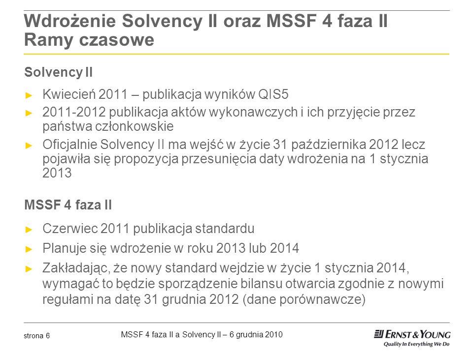 MSSF 4 faza II a Solvency II – 6 grudnia 2010 strona 7 Synergia w implementacji Solvency II i MSSF 4 faza II Pomimo tego że, MSSF i Solvency II mają inne cele to istnieje wiele podobieństw pomiędzy wymaganiami implementacyjnymi dla obu systemów i będzie można cieszyć się pewnym efektem synergii przy ich wdrażaniu Przewiduje się, że synergia implementacji powinna wystąpić głównie w obszarze wyceny zobowiązań ubezpieczeniowych Synergia w wycenie zobowiązań w obu systemach wynika z zastosowania podobnych reguł w szczególności z podobnej konstrukcji zobowiązania z najlepszym oszacowaniem zobowiązania i narzutem na ryzyko jako wyodrębnionymi częściami składowymi