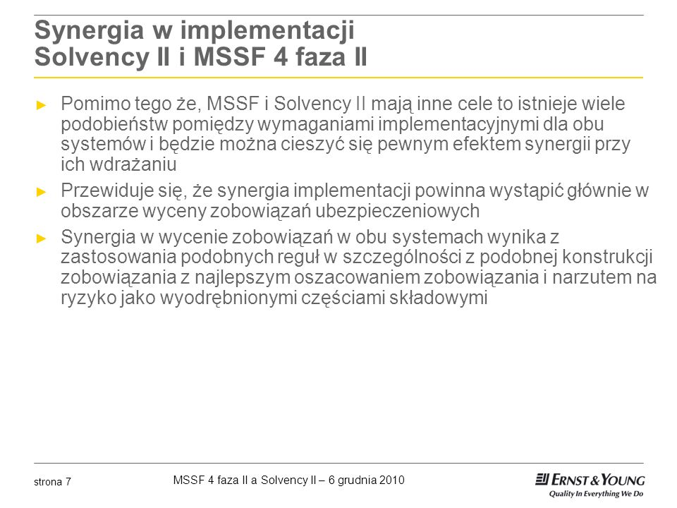 MSSF 4 faza II a Solvency II – 6 grudnia 2010 strona 8 Bilans MSSF i Solvency II Bilans MSSF Zobowiązanie best estimate MCR Risk margin MSSF 4 faza II Bilans – Solvency II PasywaAktywa Nadwyżka Solvency Capital Requirement (SCR) Rezerwy Techniczne Zobowiązanie best estimate Residual margin Risk margin PasywaAktywa Kapitały Rezerwy Techniczne Goodwill Środki własne Solvency II