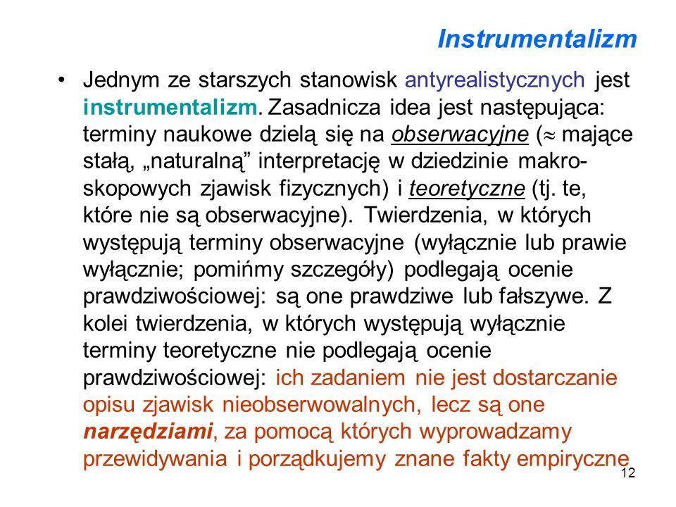 12 Instrumentalizm Jednym ze starszych stanowisk antyrealistycznych jest instrumentalizm. Zasadnicza idea jest następująca: terminy naukowe dzielą się