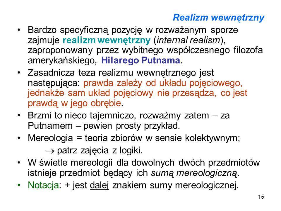 15 Realizm wewnętrzny Bardzo specyficzną pozycję w rozważanym sporze zajmuje realizm wewnętrzny (internal realism), zaproponowany przez wybitnego wspó