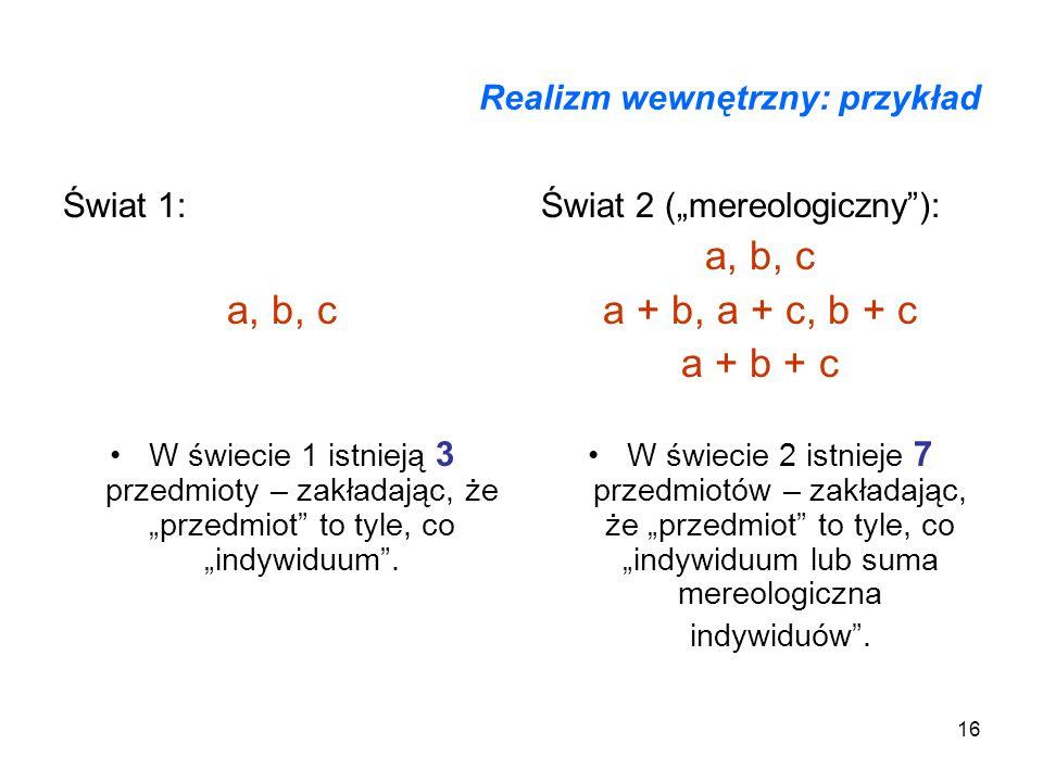 16 Realizm wewnętrzny: przykład Świat 1: a, b, c W świecie 1 istnieją 3 przedmioty – zakładając, że przedmiot to tyle, co indywiduum. Świat 2 (mereolo