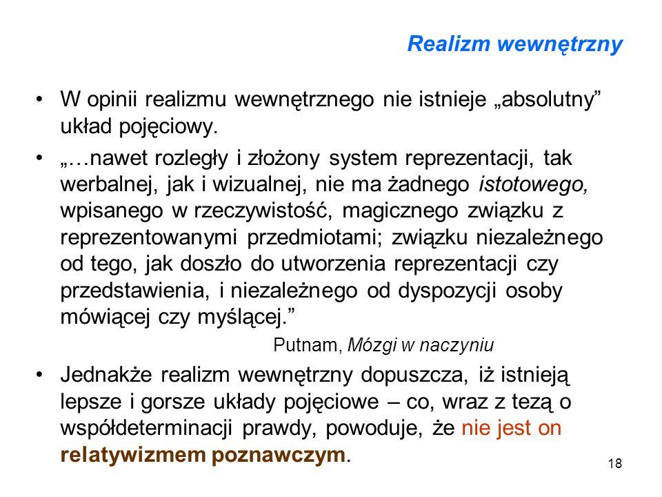 18 Realizm wewnętrzny W opinii realizmu wewnętrznego nie istnieje absolutny układ pojęciowy. …nawet rozległy i złożony system reprezentacji, tak werba