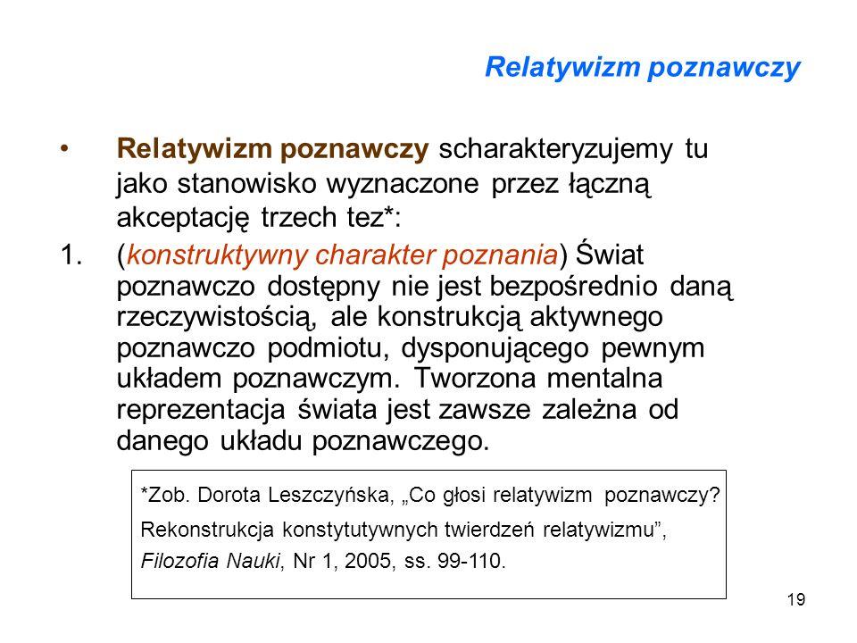 19 Relatywizm poznawczy Relatywizm poznawczy scharakteryzujemy tu jako stanowisko wyznaczone przez łączną akceptację trzech tez*: 1.(konstruktywny cha