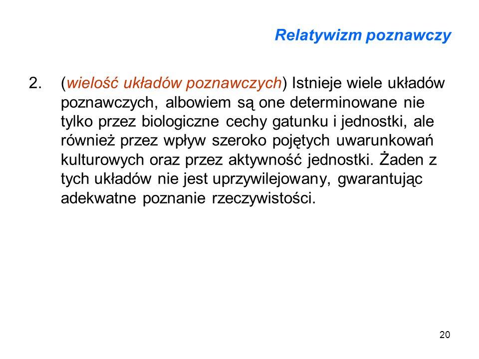 20 Relatywizm poznawczy 2.(wielość układów poznawczych) Istnieje wiele układów poznawczych, albowiem są one determinowane nie tylko przez biologiczne