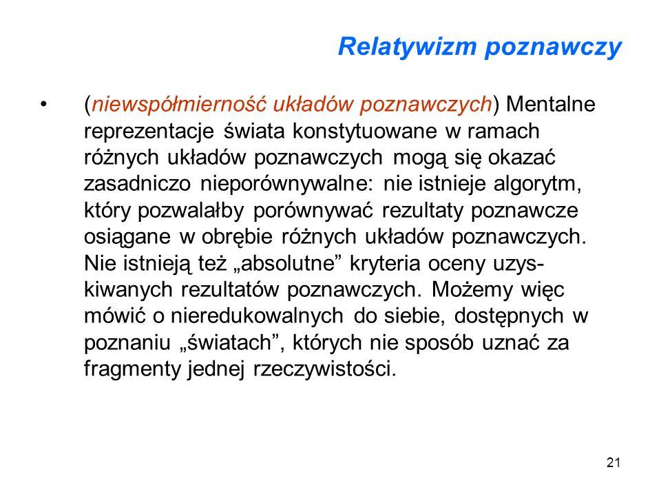 21 Relatywizm poznawczy (niewspółmierność układów poznawczych) Mentalne reprezentacje świata konstytuowane w ramach różnych układów poznawczych mogą s