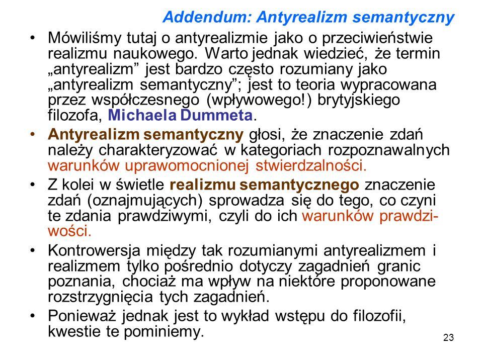 23 Addendum: Antyrealizm semantyczny Mówiliśmy tutaj o antyrealizmie jako o przeciwieństwie realizmu naukowego. Warto jednak wiedzieć, że termin antyr