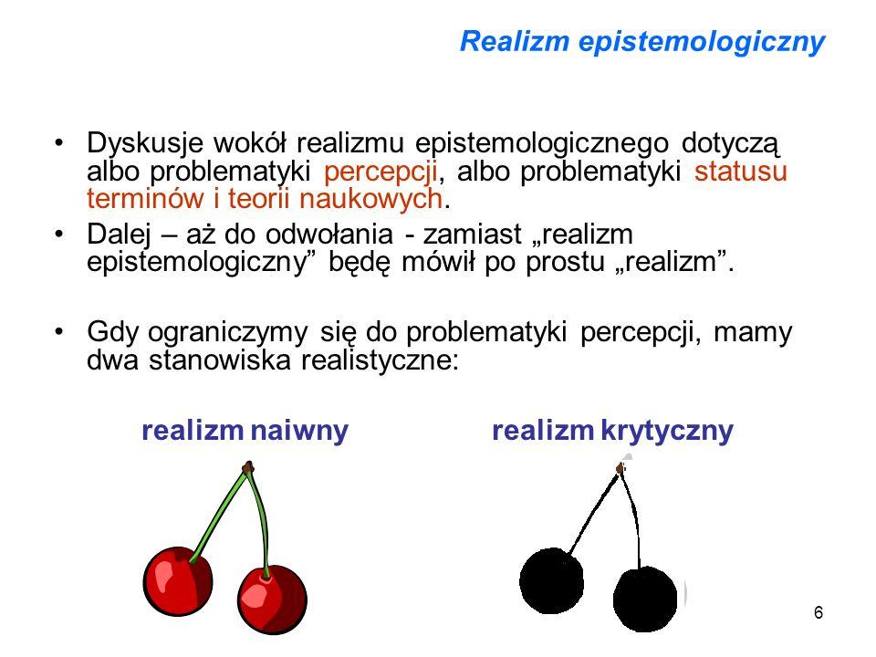 7 Realizm naiwny i realizm krytyczny Realizm naiwny: w spostrzeżeniu zmysłowym uobecniają się nam same obiekty fizyczne i obiekty te są rzeczywiście takie, jakimi je spostrzegamy; znaczy to m.in.