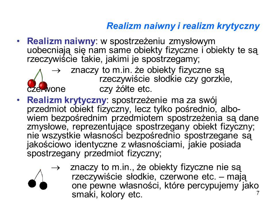 7 Realizm naiwny i realizm krytyczny Realizm naiwny: w spostrzeżeniu zmysłowym uobecniają się nam same obiekty fizyczne i obiekty te są rzeczywiście t