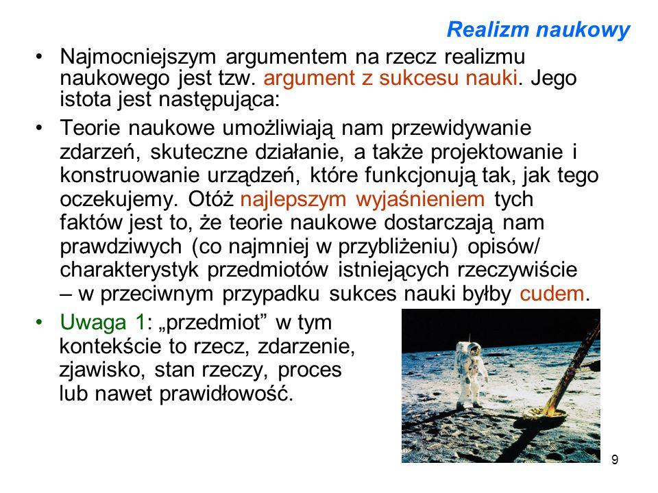 9 Realizm naukowy Najmocniejszym argumentem na rzecz realizmu naukowego jest tzw. argument z sukcesu nauki. Jego istota jest następująca: Teorie nauko