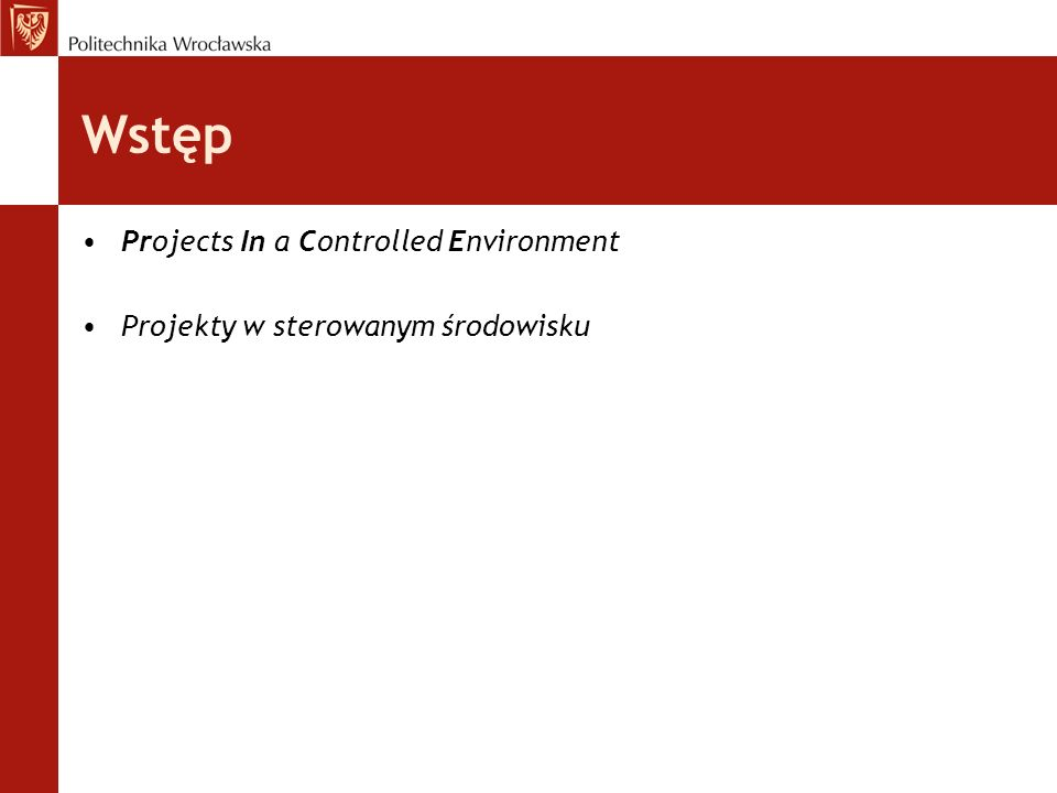 Właściwości projektu według PRINCE2 Określony i skończony czas trwania Zdefiniowane i mierzalne produkty biznesowe (wyniki projektu) System działań niezbędnych do budowy produktów biznesowych Określona pula zasobów Struktura organizacyjna z zakresem obowiązków każdej z ról niezbędnej do zarządzania projektem