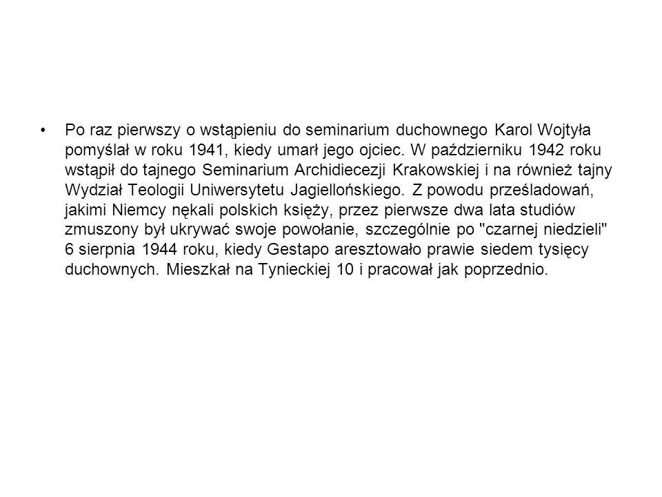 Po raz pierwszy o wstąpieniu do seminarium duchownego Karol Wojtyła pomyślał w roku 1941, kiedy umarł jego ojciec. W październiku 1942 roku wstąpił do