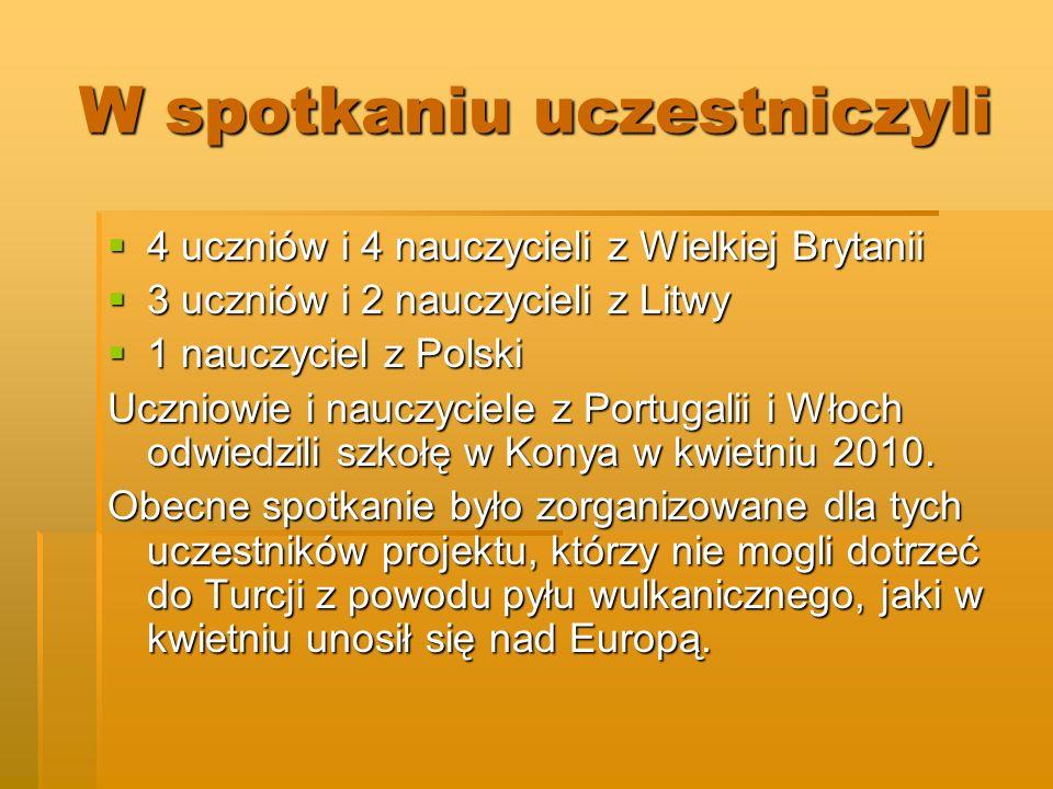 W spotkaniu uczestniczyli 4 uczniów i 4 nauczycieli z Wielkiej Brytanii 4 uczniów i 4 nauczycieli z Wielkiej Brytanii 3 uczniów i 2 nauczycieli z Litwy 3 uczniów i 2 nauczycieli z Litwy 1 nauczyciel z Polski 1 nauczyciel z Polski Uczniowie i nauczyciele z Portugalii i Włoch odwiedzili szkołę w Konya w kwietniu 2010.