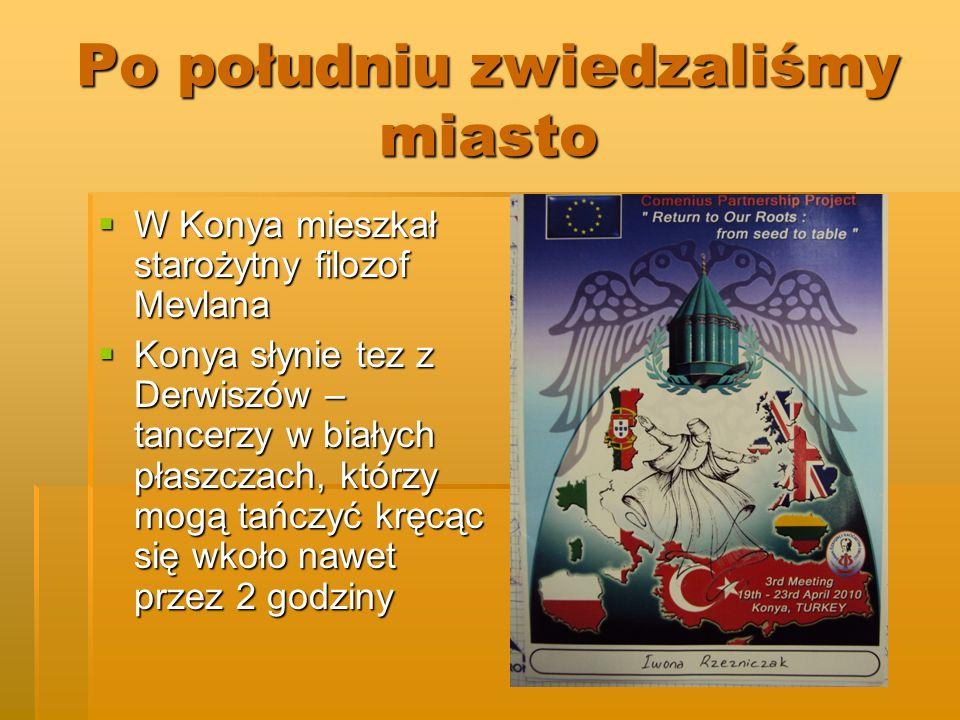 Po południu zwiedzaliśmy miasto W Konya mieszkał starożytny filozof Mevlana W Konya mieszkał starożytny filozof Mevlana Konya słynie tez z Derwiszów – tancerzy w białych płaszczach, którzy mogą tańczyć kręcąc się wkoło nawet przez 2 godziny Konya słynie tez z Derwiszów – tancerzy w białych płaszczach, którzy mogą tańczyć kręcąc się wkoło nawet przez 2 godziny