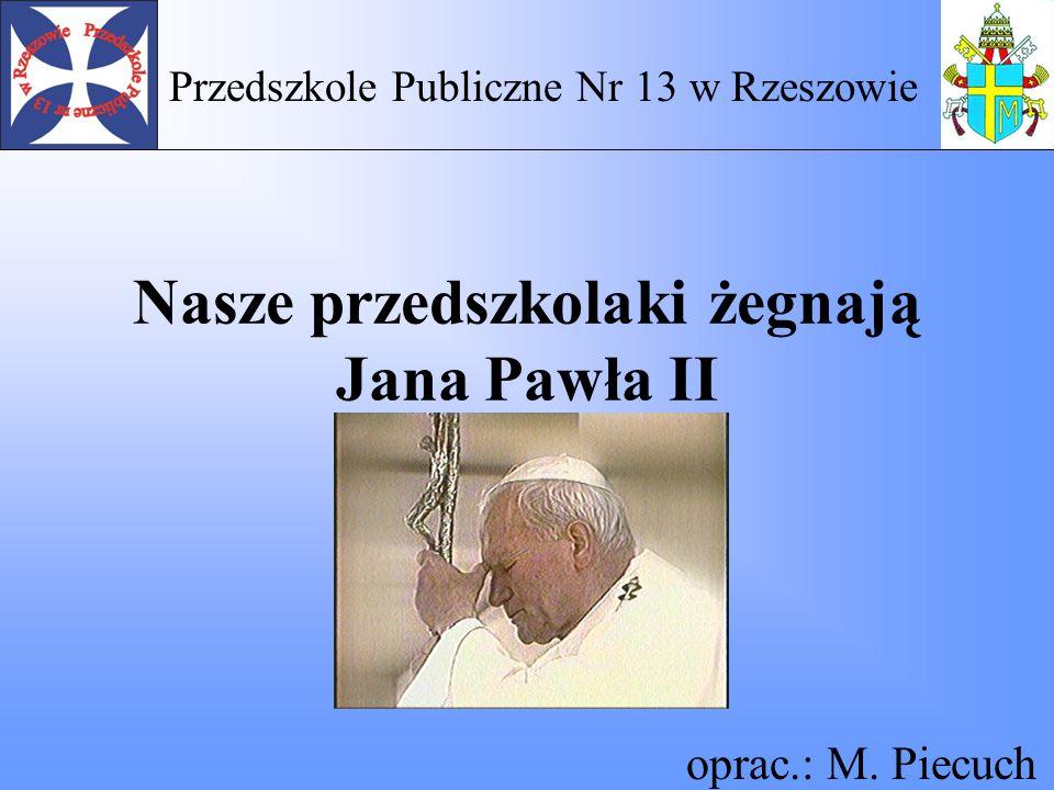 Nasze przedszkolaki żegnają Jana Pawła II oprac.: M. Piecuch Przedszkole Publiczne Nr 13 w Rzeszowie