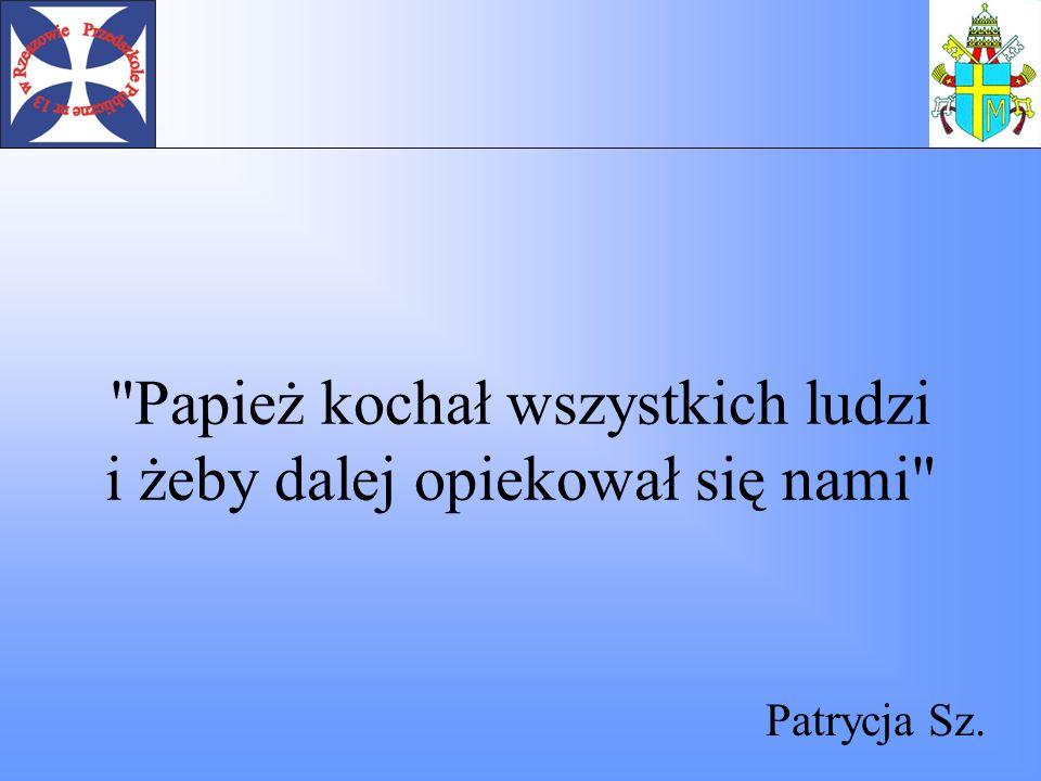 Kocham Papieża, smutno mi, że Go nie ma, ale wiem że jest Mu dobrze, bo jest u Pana Boga Mela P.