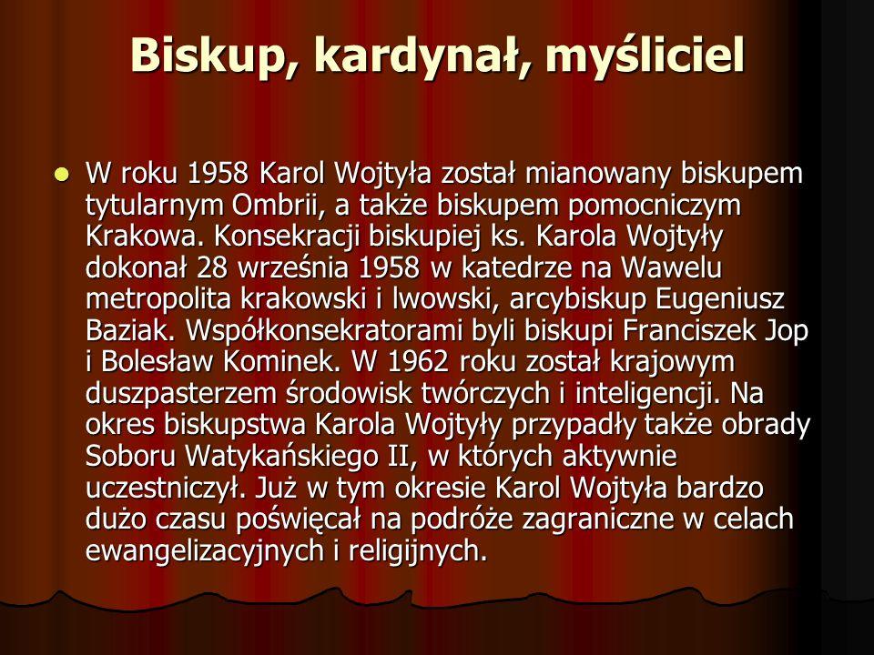 Biskup, kardynał, myśliciel W roku 1958 Karol Wojtyła został mianowany biskupem tytularnym Ombrii, a także biskupem pomocniczym Krakowa. Konsekracji b