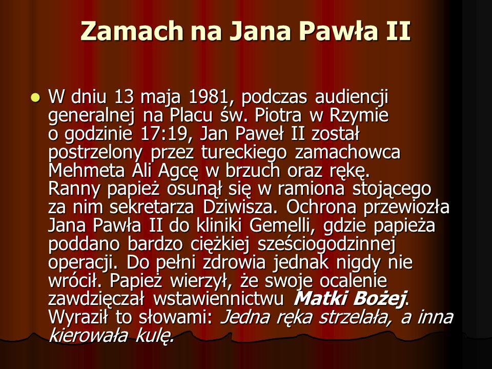 Zamach na Jana Pawła II W dniu 13 maja 1981, podczas audiencji generalnej na Placu św. Piotra w Rzymie o godzinie 17:19, Jan Paweł II został postrzelo