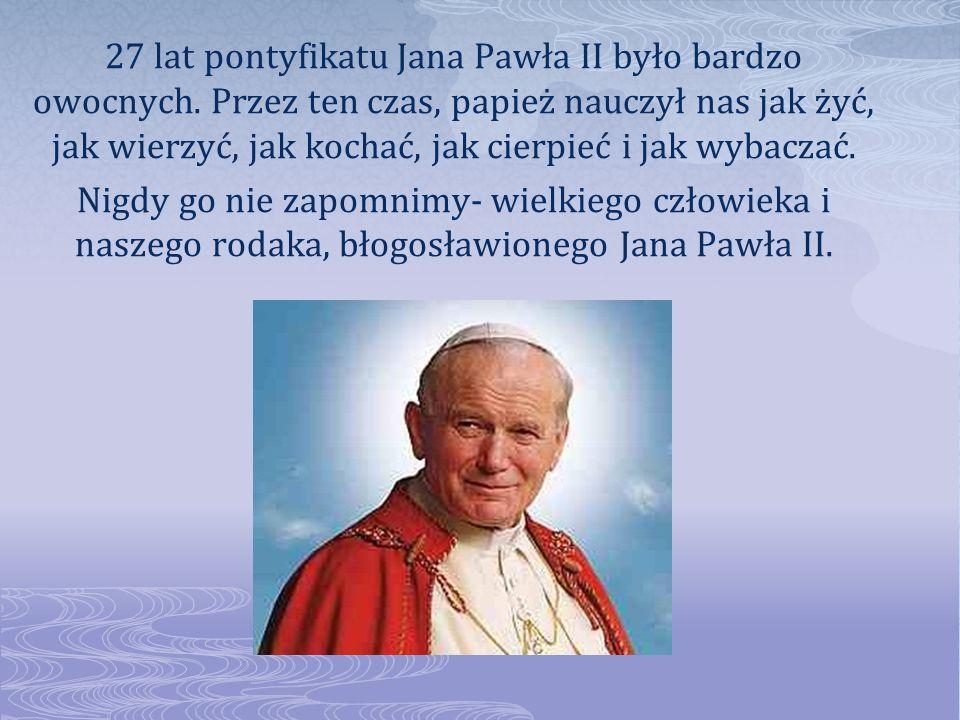 27 lat pontyfikatu Jana Pawła II było bardzo owocnych. Przez ten czas, papież nauczył nas jak żyć, jak wierzyć, jak kochać, jak cierpieć i jak wybacza