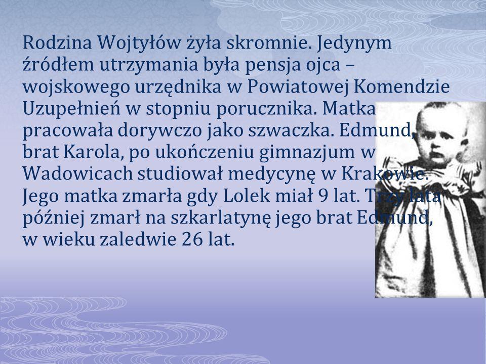 Rodzina Wojtyłów żyła skromnie. Jedynym źródłem utrzymania była pensja ojca – wojskowego urzędnika w Powiatowej Komendzie Uzupełnień w stopniu poruczn