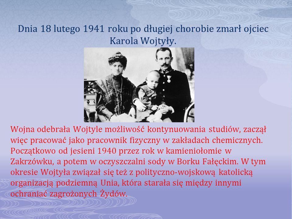 Dnia 18 lutego 1941 roku po długiej chorobie zmarł ojciec Karola Wojtyły. Wojna odebrała Wojtyle możliwość kontynuowania studiów, zaczął więc pracować